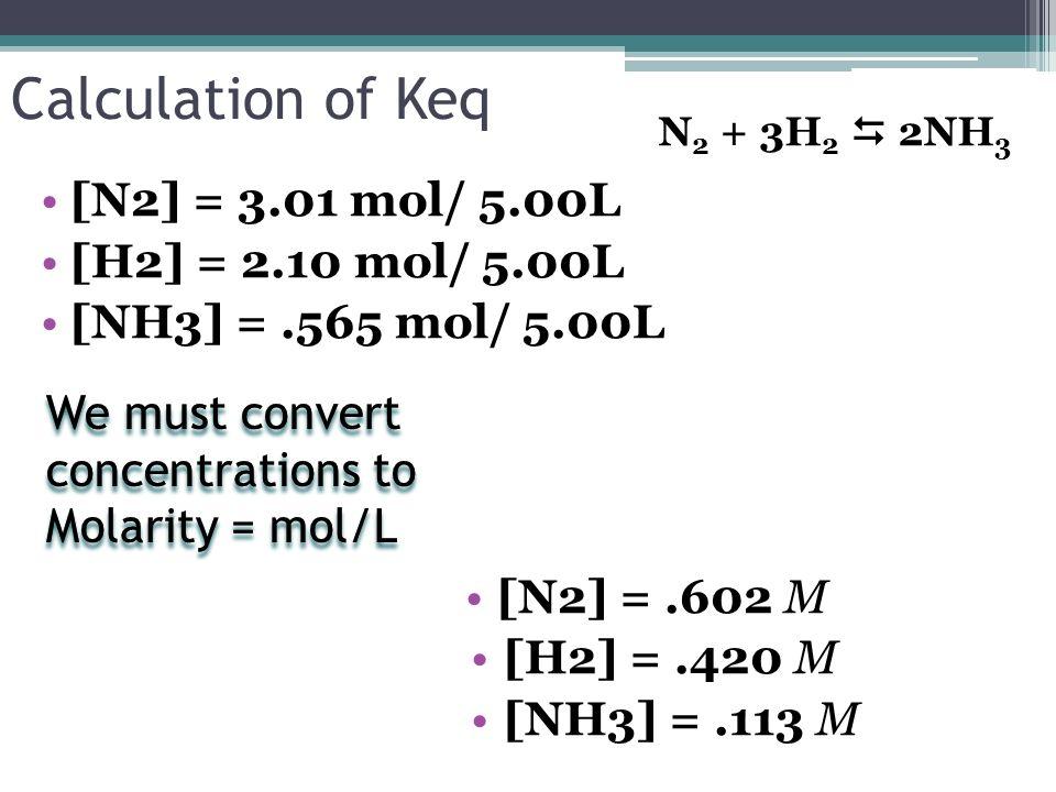 Calculation of Keq [N2] = 3.01 mol/ 5.00L [H2] = 2.10 mol/ 5.00L